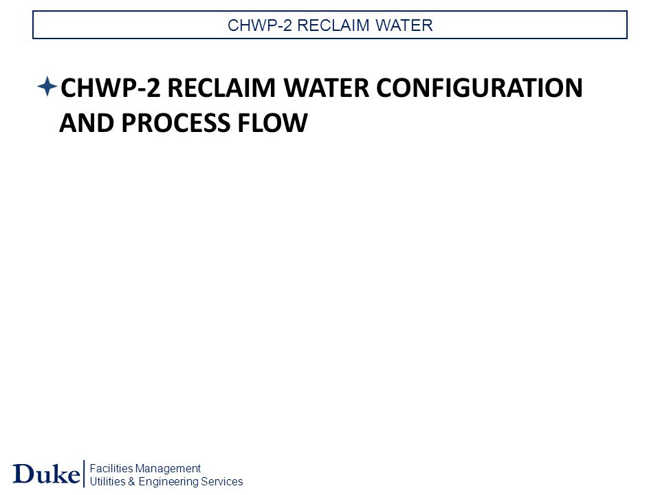 Facilities Management Utilities & Engineering Services Duke CHWP-2 RECLAIM WATER  CHWP-2 RECLAIM WATER CONFIGURATION AND PROCESS FLOW
