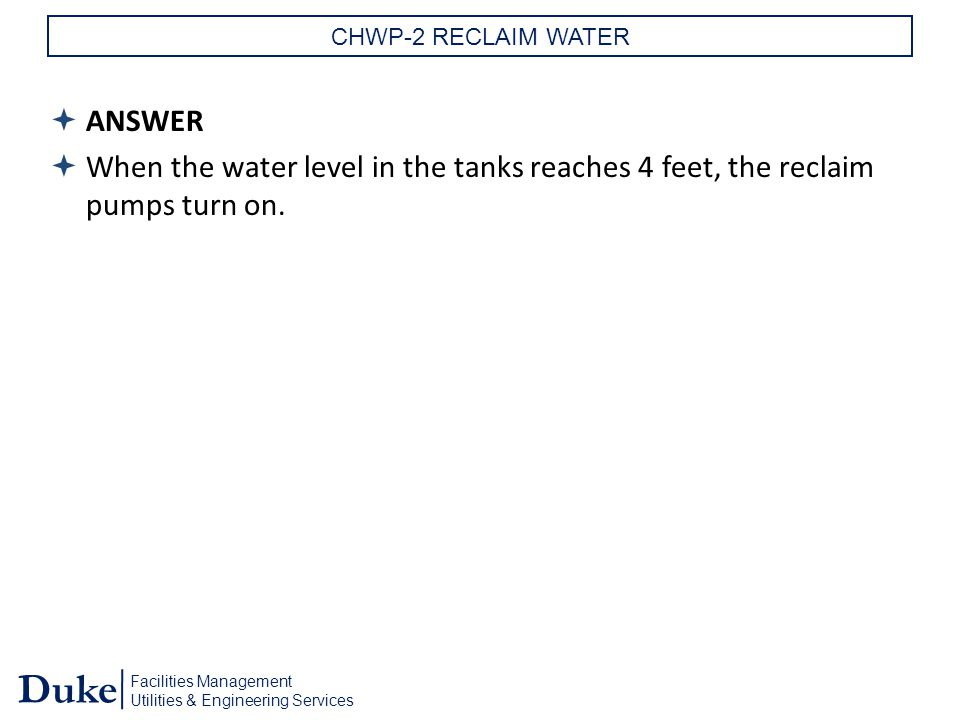 Facilities Management Utilities & Engineering Services Duke CHWP-2 RECLAIM WATER  ANSWER  When the water level in the tanks reaches 4 feet, the reclaim pumps turn on.