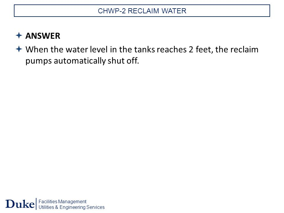 Facilities Management Utilities & Engineering Services Duke CHWP-2 RECLAIM WATER  ANSWER  When the water level in the tanks reaches 2 feet, the reclaim pumps automatically shut off.
