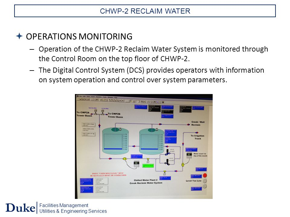 Facilities Management Utilities & Engineering Services Duke CHWP-2 RECLAIM WATER  OPERATIONS MONITORING – Operation of the CHWP-2 Reclaim Water System is monitored through the Control Room on the top floor of CHWP-2.