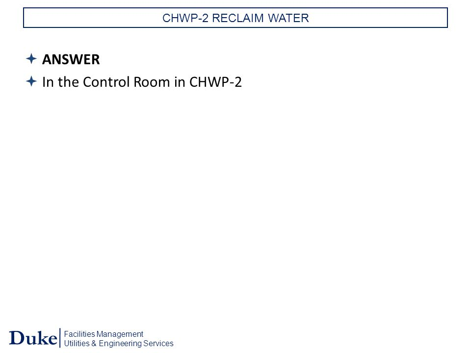Facilities Management Utilities & Engineering Services Duke CHWP-2 RECLAIM WATER  ANSWER  In the Control Room in CHWP-2