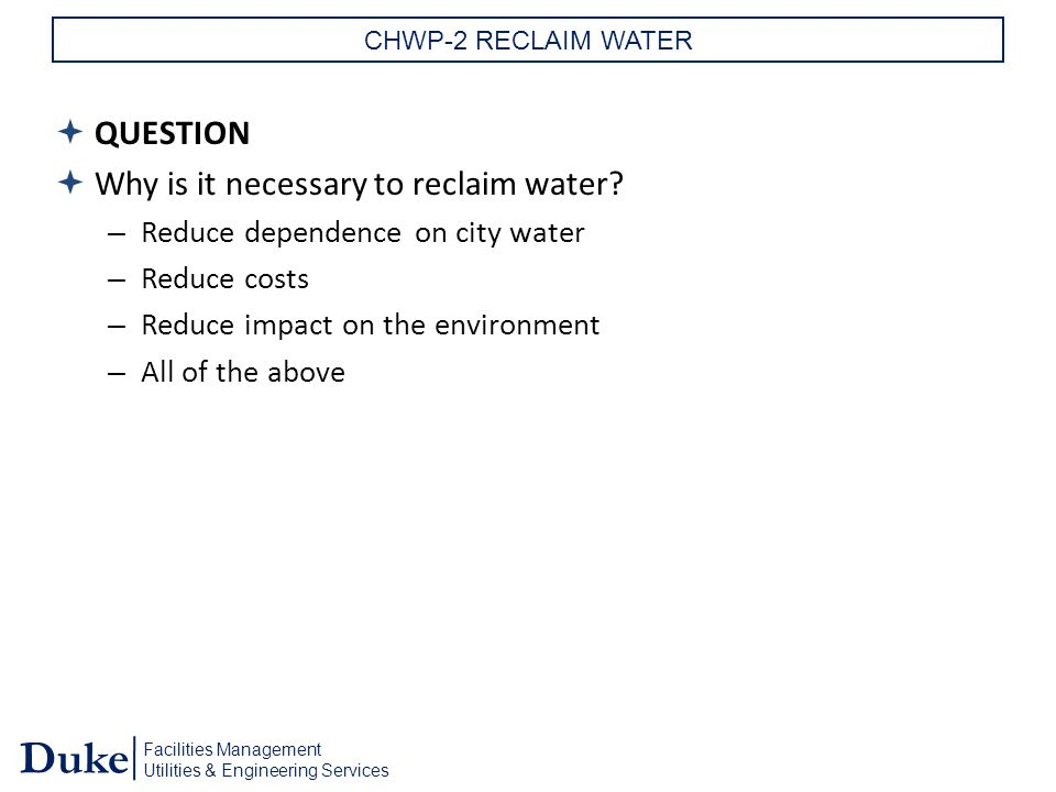 Facilities Management Utilities & Engineering Services Duke CHWP-2 RECLAIM WATER  QUESTION  Why is it necessary to reclaim water.