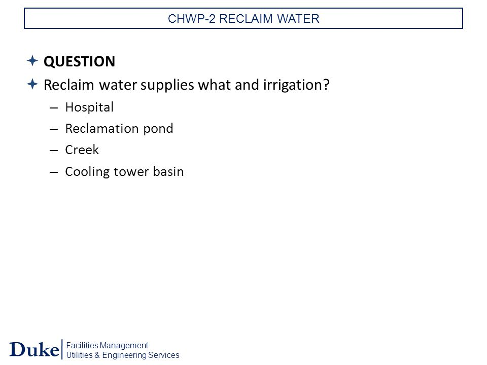 Facilities Management Utilities & Engineering Services Duke CHWP-2 RECLAIM WATER  QUESTION  Reclaim water supplies what and irrigation.