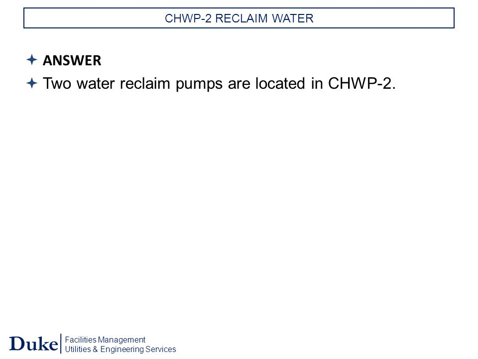 Facilities Management Utilities & Engineering Services Duke CHWP-2 RECLAIM WATER  ANSWER  Two water reclaim pumps are located in CHWP-2.