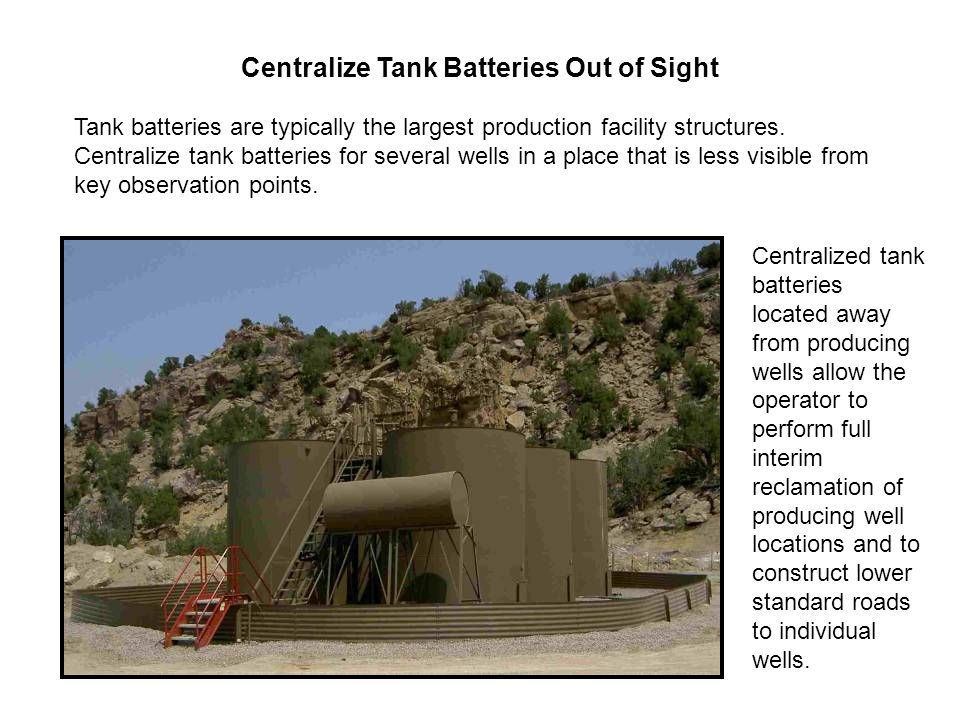Centralize Tank Batteries Out of Sight Tank batteries are typically the largest production facility structures.
