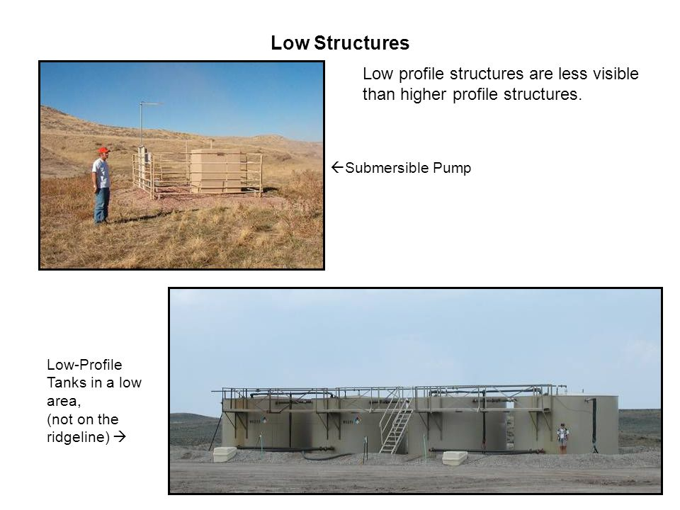Low Structures Low-Profile Tanks in a low area, (not on the ridgeline)   Submersible Pump Low profile structures are less visible than higher profile structures.