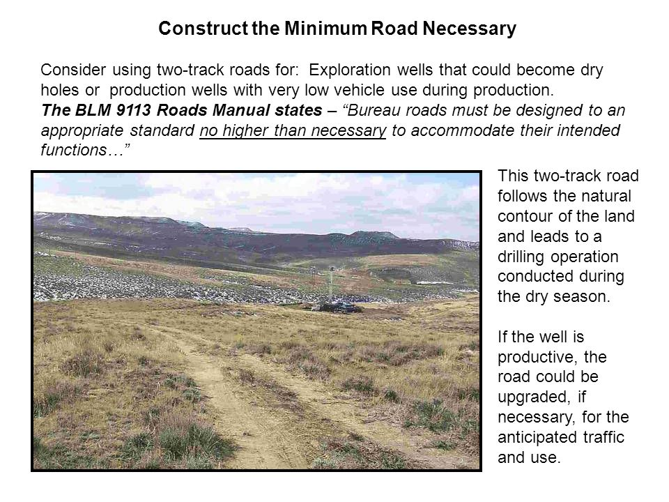 Construct the Minimum Road Necessary Consider using two-track roads for: Exploration wells that could become dry holes or production wells with very low vehicle use during production.