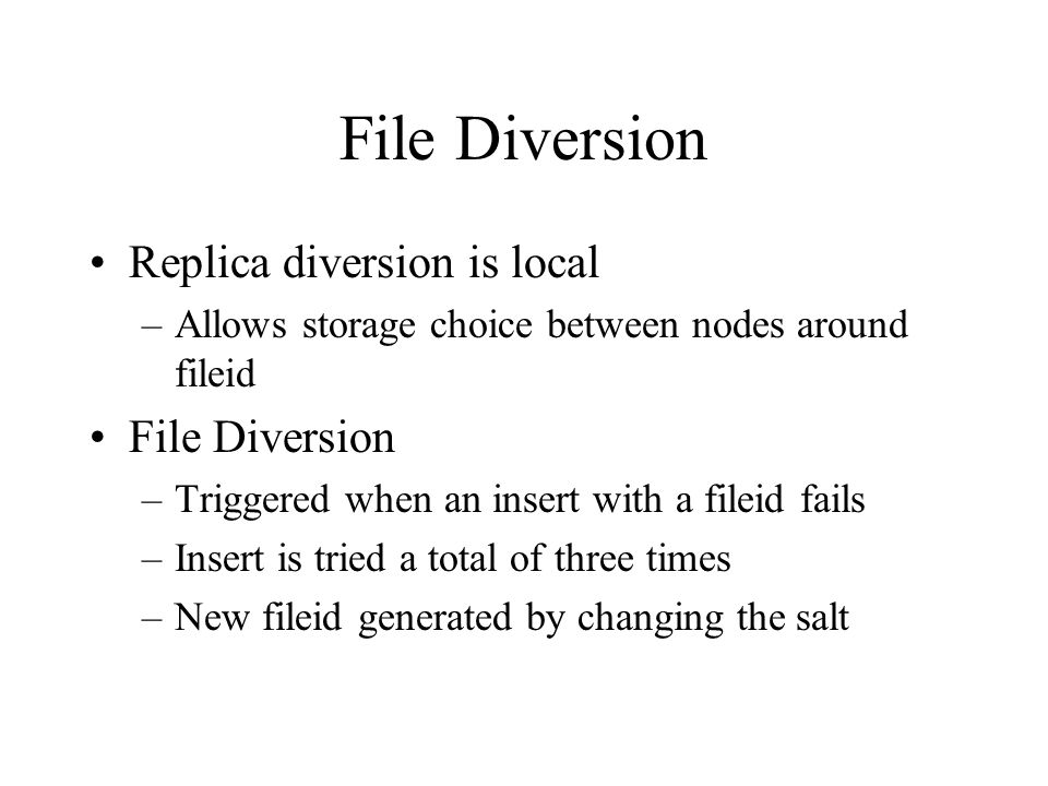 File Diversion Replica diversion is local –Allows storage choice between nodes around fileid File Diversion –Triggered when an insert with a fileid fails –Insert is tried a total of three times –New fileid generated by changing the salt