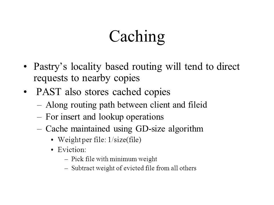 Caching Pastry's locality based routing will tend to direct requests to nearby copies PAST also stores cached copies –Along routing path between client and fileid –For insert and lookup operations –Cache maintained using GD-size algorithm Weight per file: 1/size(file) Eviction: –Pick file with minimum weight –Subtract weight of evicted file from all others