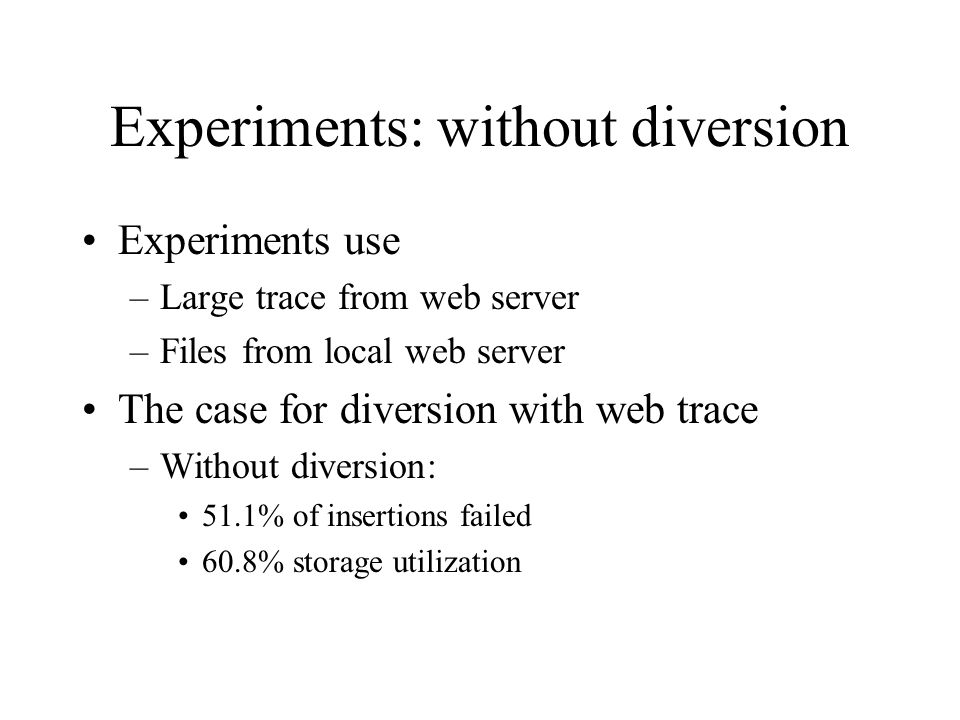 Experiments: without diversion Experiments use –Large trace from web server –Files from local web server The case for diversion with web trace –Without diversion: 51.1% of insertions failed 60.8% storage utilization