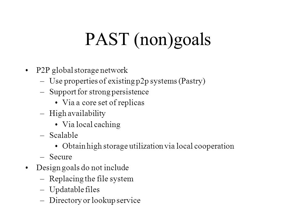 PAST (non)goals P2P global storage network –Use properties of existing p2p systems (Pastry) –Support for strong persistence Via a core set of replicas –High availability Via local caching –Scalable Obtain high storage utilization via local cooperation –Secure Design goals do not include –Replacing the file system –Updatable files –Directory or lookup service