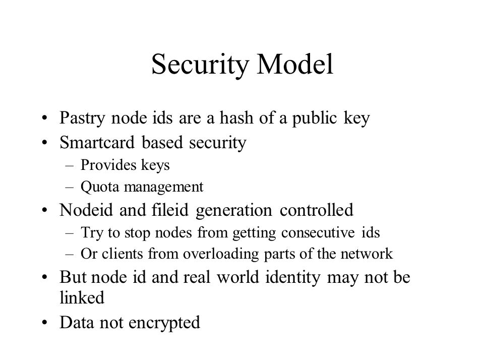 Security Model Pastry node ids are a hash of a public key Smartcard based security –Provides keys –Quota management Nodeid and fileid generation contr