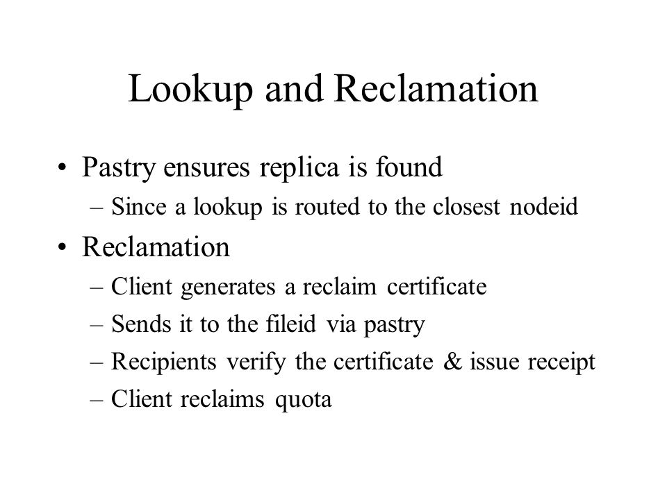 Lookup and Reclamation Pastry ensures replica is found –Since a lookup is routed to the closest nodeid Reclamation –Client generates a reclaim certificate –Sends it to the fileid via pastry –Recipients verify the certificate & issue receipt –Client reclaims quota