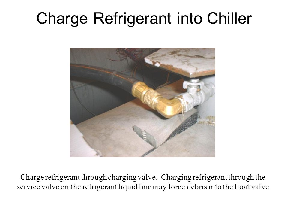 Charge Refrigerant into Chiller Charge refrigerant through charging valve.