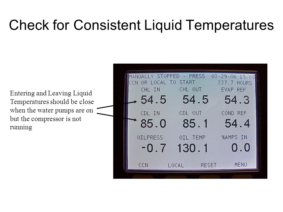 Check for Consistent Liquid Temperatures Entering and Leaving Liquid Temperatures should be close when the water pumps are on but the compressor is not running