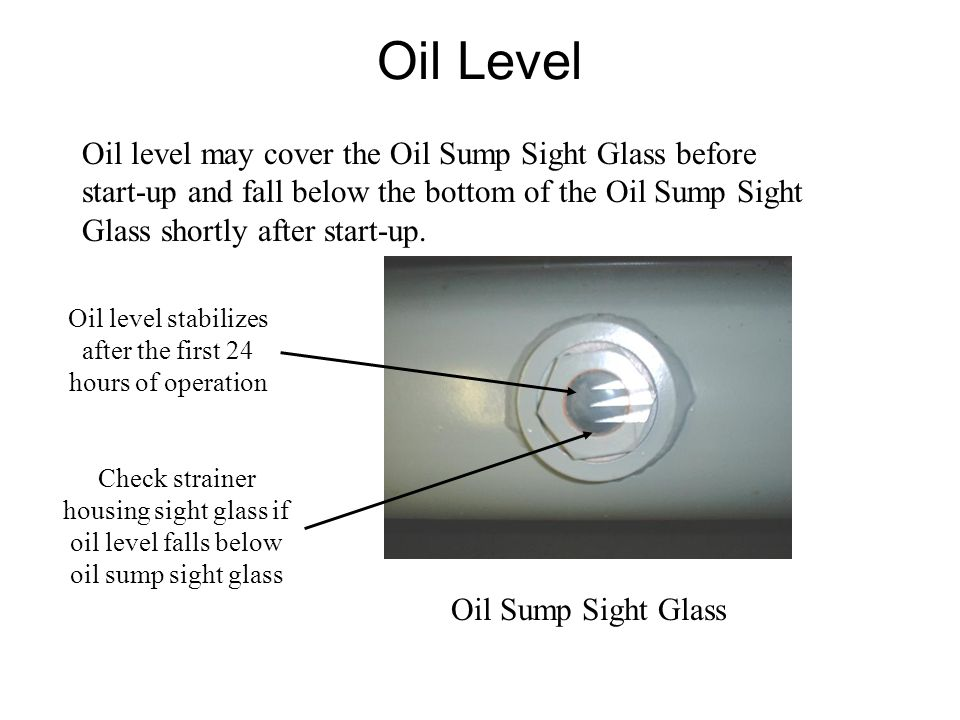 Oil Level Oil level may cover the Oil Sump Sight Glass before start-up and fall below the bottom of the Oil Sump Sight Glass shortly after start-up.