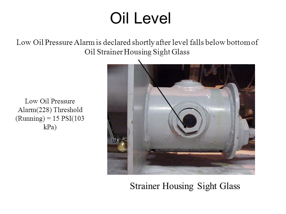 Oil Level Low Oil Pressure Alarm is declared shortly after level falls below bottom of Oil Strainer Housing Sight Glass Strainer Housing Sight Glass Low Oil Pressure Alarm(228) Threshold (Running) = 15 PSI(103 kPa)