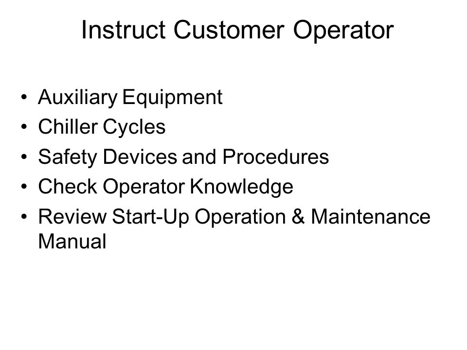 Instruct Customer Operator Auxiliary Equipment Chiller Cycles Safety Devices and Procedures Check Operator Knowledge Review Start-Up Operation & Maintenance Manual