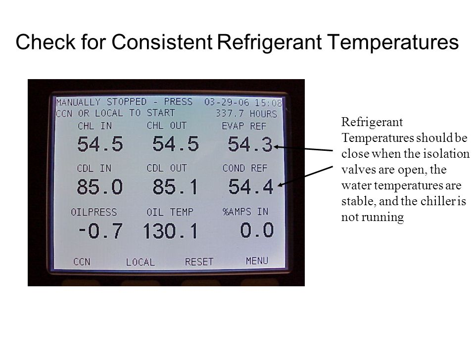 Check for Consistent Refrigerant Temperatures Refrigerant Temperatures should be close when the isolation valves are open, the water temperatures are stable, and the chiller is not running