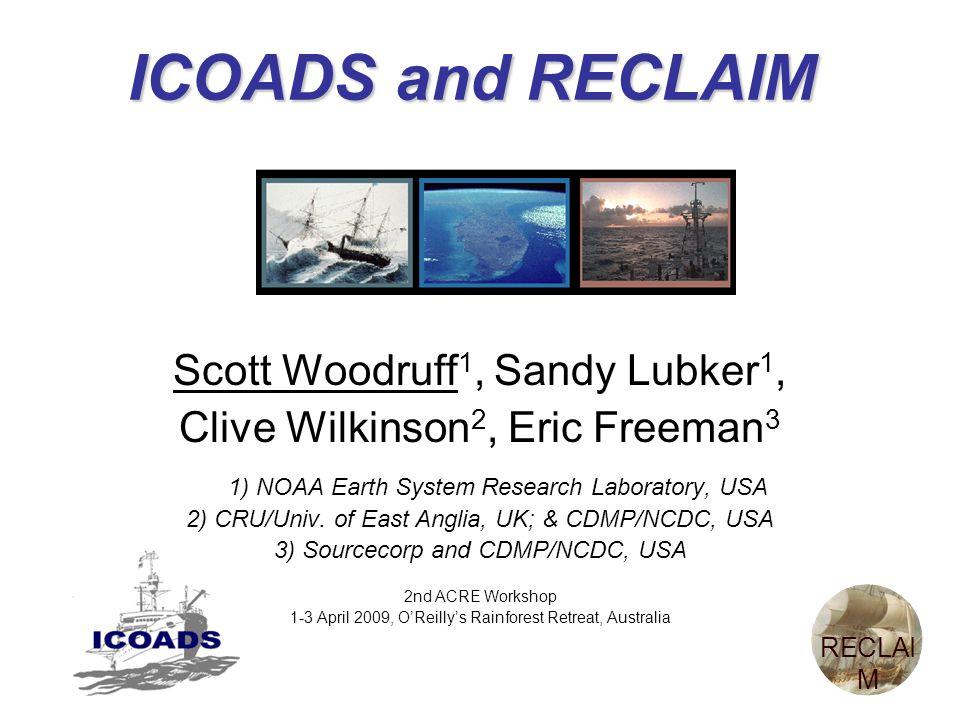 ICOADS and RECLAIM Scott Woodruff 1, Sandy Lubker 1, Clive Wilkinson 2, Eric Freeman 3 1) NOAA Earth System Research Laboratory, USA 2) CRU/Univ.