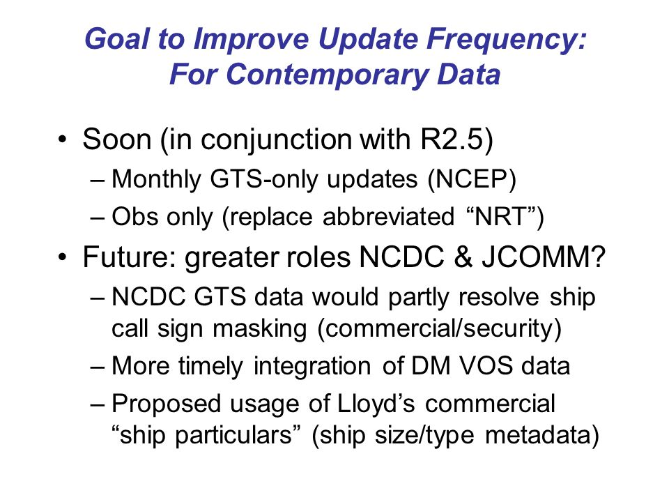 Goal to Improve Update Frequency: For Contemporary Data Soon (in conjunction with R2.5) –Monthly GTS-only updates (NCEP) –Obs only (replace abbreviated NRT ) Future: greater roles NCDC & JCOMM.