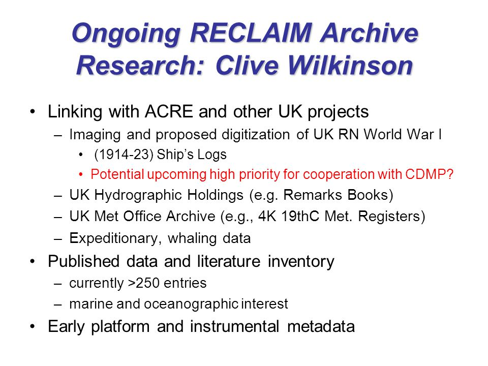 Ongoing RECLAIM Archive Research: Clive Wilkinson Linking with ACRE and other UK projects –Imaging and proposed digitization of UK RN World War I (1914-23) Ship's Logs Potential upcoming high priority for cooperation with CDMP.