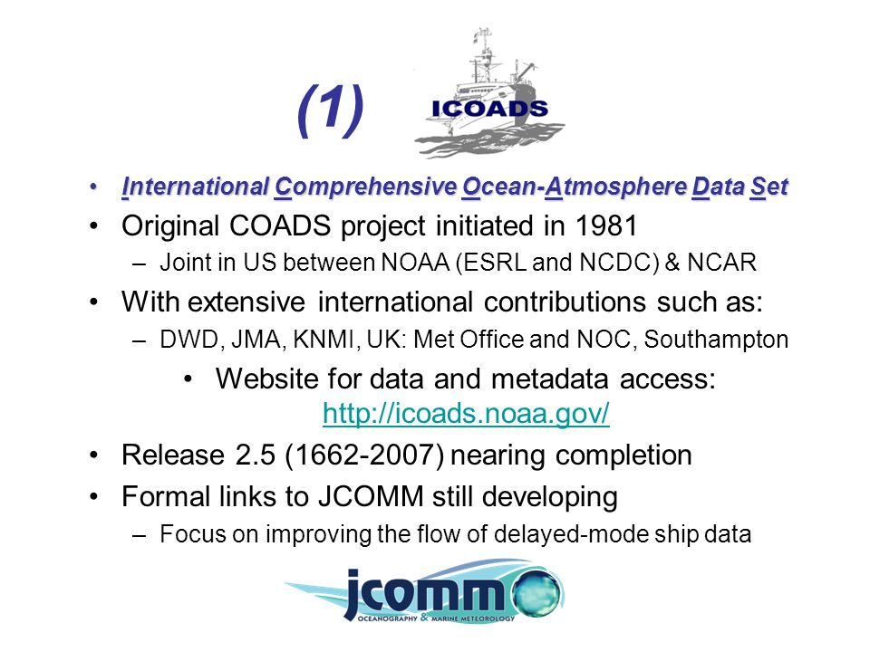 (1) International Comprehensive Ocean-Atmosphere Data SetInternational Comprehensive Ocean-Atmosphere Data Set Original COADS project initiated in 1981 –Joint in US between NOAA (ESRL and NCDC) & NCAR With extensive international contributions such as: –DWD, JMA, KNMI, UK: Met Office and NOC, Southampton Website for data and metadata access: http://icoads.noaa.gov/ http://icoads.noaa.gov/ Release 2.5 (1662-2007) nearing completion Formal links to JCOMM still developing –Focus on improving the flow of delayed-mode ship data