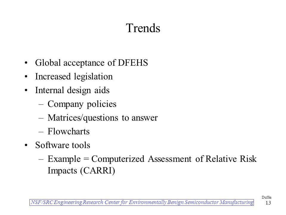 NSF/SRC Engineering Research Center for Environmentally Benign Semiconductor Manufacturing Duffin 13 Trends Global acceptance of DFEHS Increased legis
