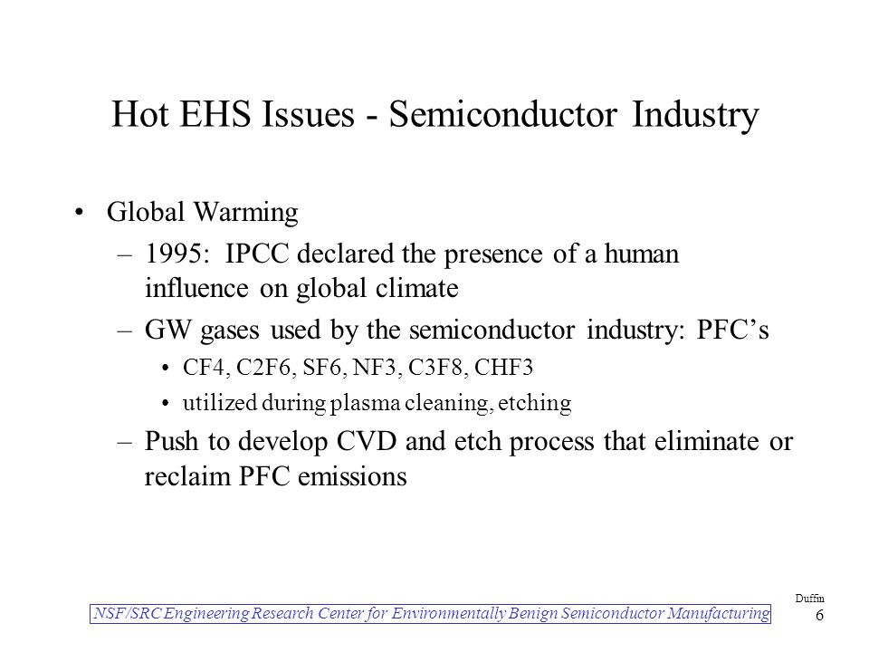 NSF/SRC Engineering Research Center for Environmentally Benign Semiconductor Manufacturing Duffin 6 Hot EHS Issues - Semiconductor Industry Global Warming –1995: IPCC declared the presence of a human influence on global climate –GW gases used by the semiconductor industry: PFC's CF4, C2F6, SF6, NF3, C3F8, CHF3 utilized during plasma cleaning, etching –Push to develop CVD and etch process that eliminate or reclaim PFC emissions