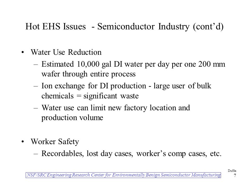 NSF/SRC Engineering Research Center for Environmentally Benign Semiconductor Manufacturing Duffin 7 Hot EHS Issues - Semiconductor Industry (cont'd) Water Use Reduction –Estimated 10,000 gal DI water per day per one 200 mm wafer through entire process –Ion exchange for DI production - large user of bulk chemicals = significant waste –Water use can limit new factory location and production volume Worker Safety –Recordables, lost day cases, worker's comp cases, etc.