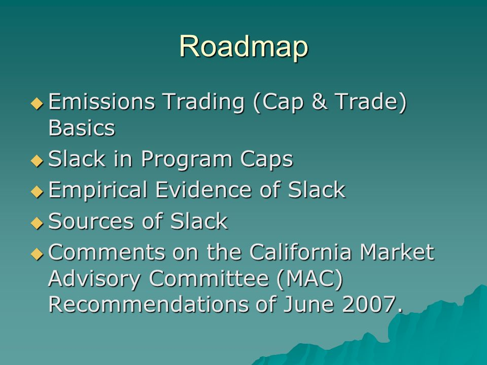 Roadmap  Emissions Trading (Cap & Trade) Basics  Slack in Program Caps  Empirical Evidence of Slack  Sources of Slack  Comments on the California Market Advisory Committee (MAC) Recommendations of June 2007.