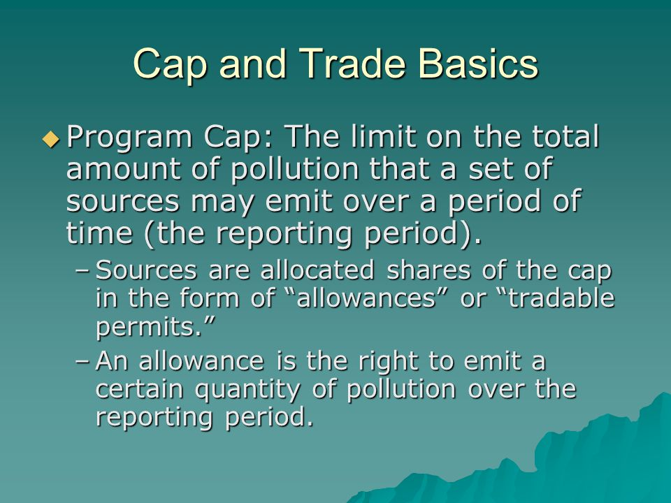 Cap and Trade Basics (cont.)  Trading: Once allowances are allocated to sources, sources may buy and sell them.