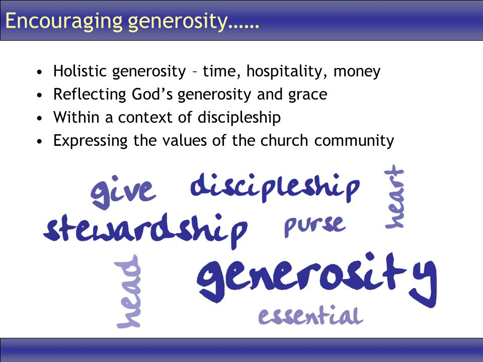 Encouraging generosity…… Holistic generosity – time, hospitality, money Reflecting God's generosity and grace Within a context of discipleship Expressing the values of the church community