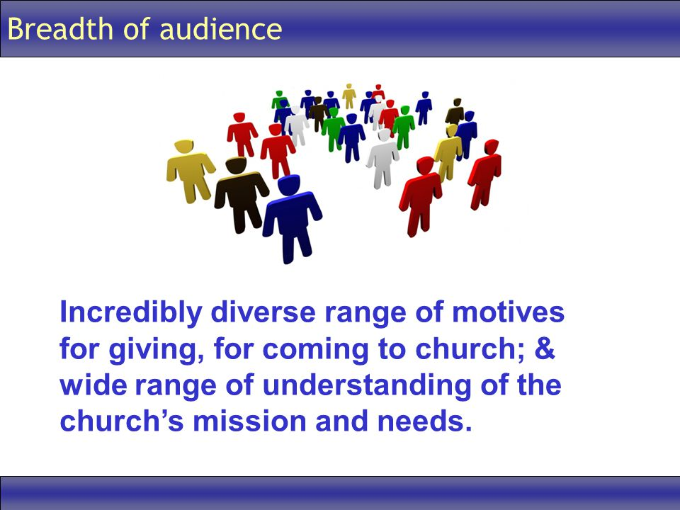 Breadth of audience Incredibly diverse range of motives for giving, for coming to church; & wide range of understanding of the church's mission and needs.