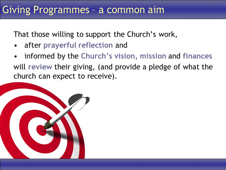 Giving Programmes – a common aim That those willing to support the Church's work, after prayerful reflection and informed by the Church's vision, mission and finances will review their giving, (and provide a pledge of what the church can expect to receive).