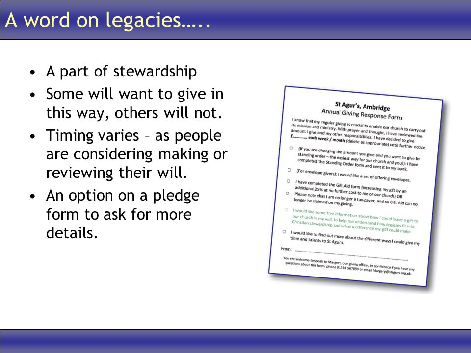 A word on legacies….. A part of stewardship Some will want to give in this way, others will not. Timing varies – as people are considering making or r