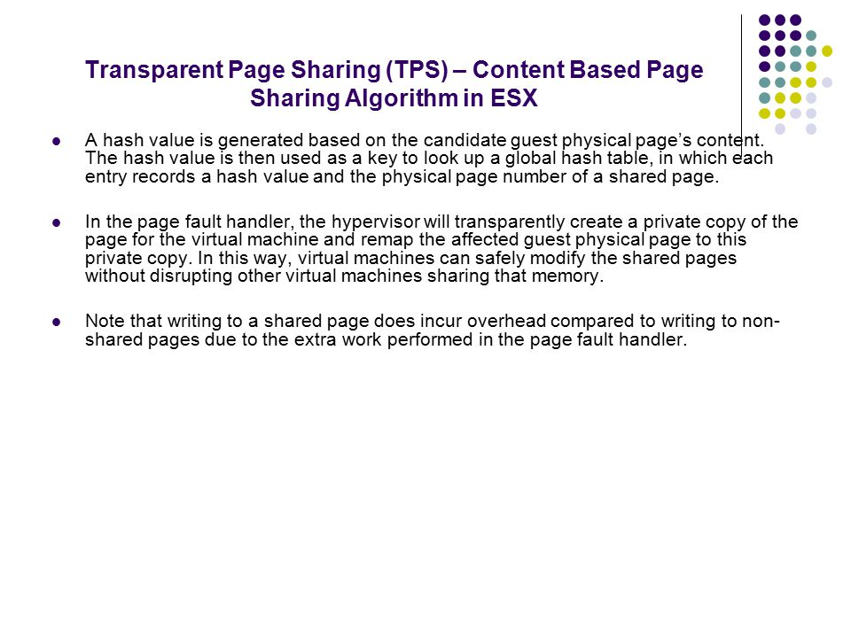 Transparent Page Sharing (TPS) – Content Based Page Sharing Algorithm in ESX A hash value is generated based on the candidate guest physical page's content.