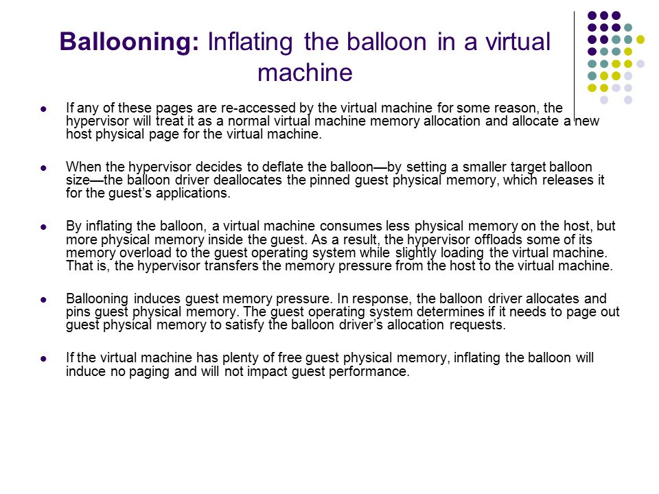 Ballooning: Inflating the balloon in a virtual machine If any of these pages are re-accessed by the virtual machine for some reason, the hypervisor will treat it as a normal virtual machine memory allocation and allocate a new host physical page for the virtual machine.