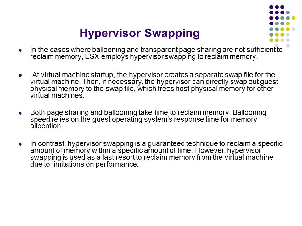 Hypervisor Swapping In the cases where ballooning and transparent page sharing are not sufficient to reclaim memory, ESX employs hypervisor swapping to reclaim memory.