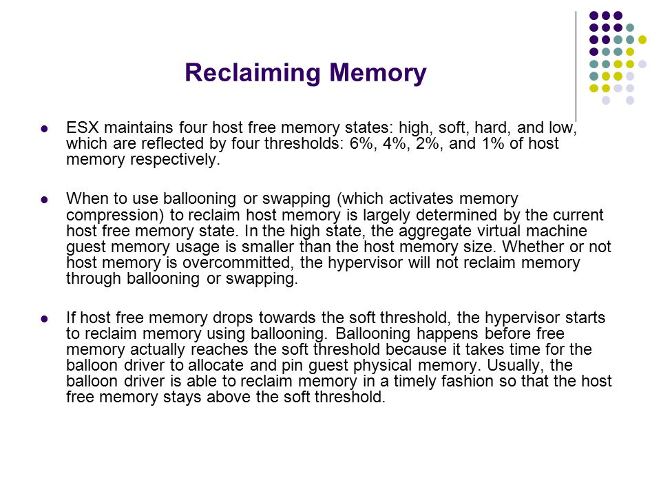 Reclaiming Memory ESX maintains four host free memory states: high, soft, hard, and low, which are reflected by four thresholds: 6%, 4%, 2%, and 1% of host memory respectively.