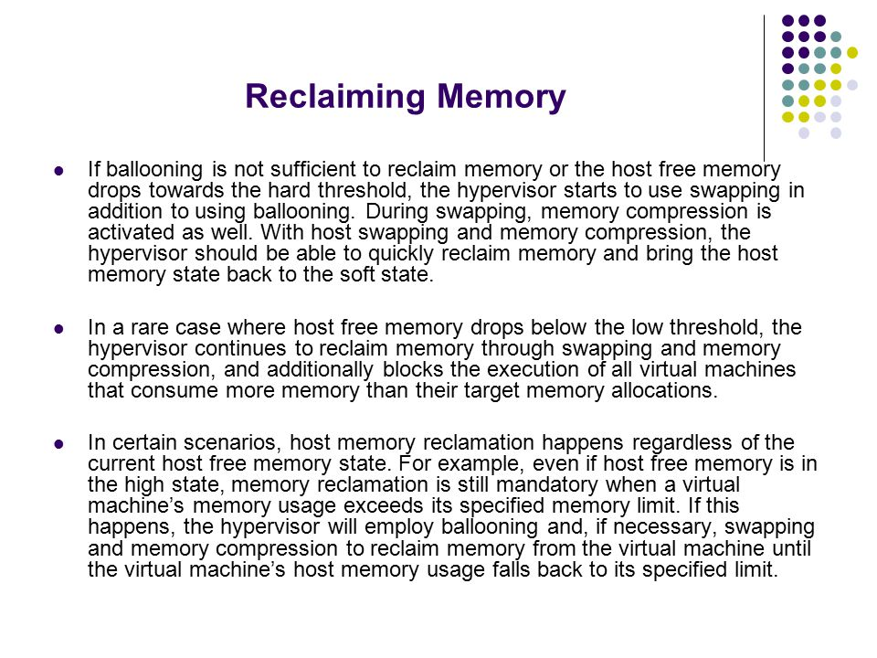 Reclaiming Memory If ballooning is not sufficient to reclaim memory or the host free memory drops towards the hard threshold, the hypervisor starts to use swapping in addition to using ballooning.