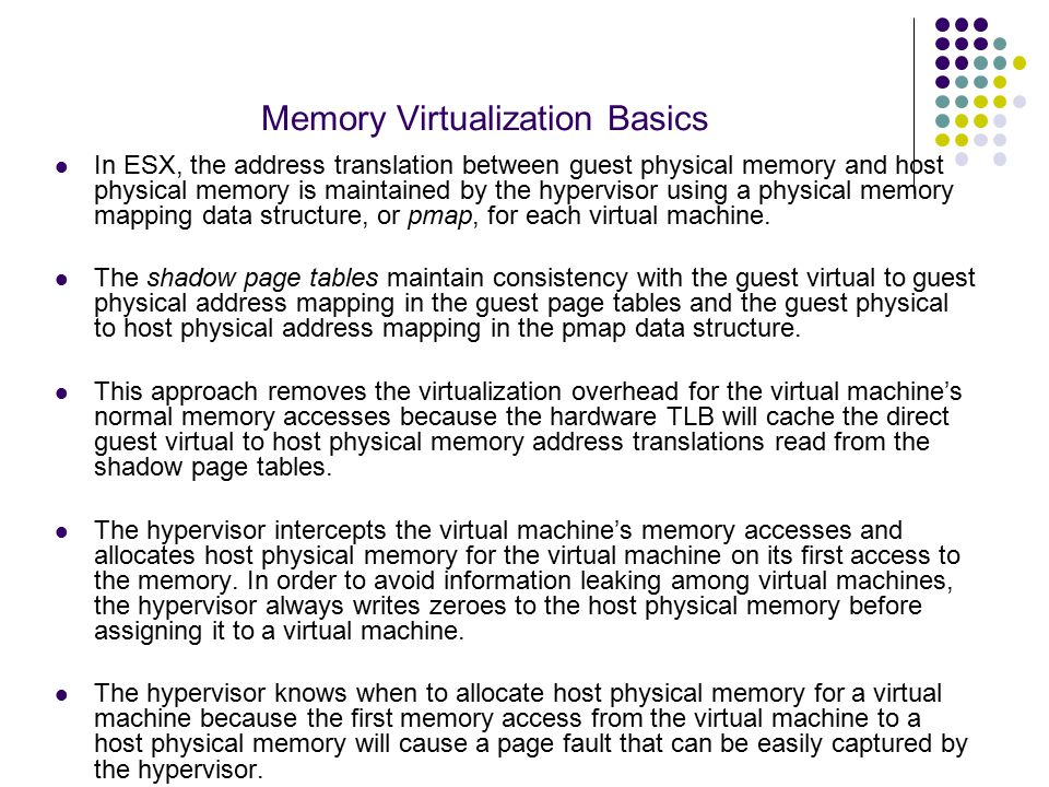 Memory Virtualization Basics VM's host memory usage <= VM's guest memory size + VM's overhead memory Here, the virtual machine's overhead memory is the extra host memory needed by the hypervisor for various virtualization data structures besides the memory allocated to the virtual machine.