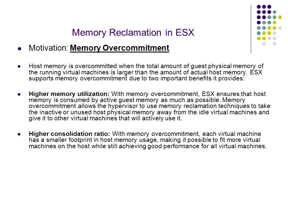 Memory Reclamation in ESX For example, you can enable a host with 4G host physical memory to run three virtual machines with 2G guest physical memory each.