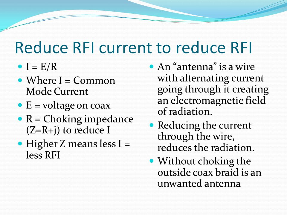 Reduce RFI current to reduce RFI I = E/R Where I = Common Mode Current E = voltage on coax R = Choking impedance (Z=R+j) to reduce I Higher Z means le