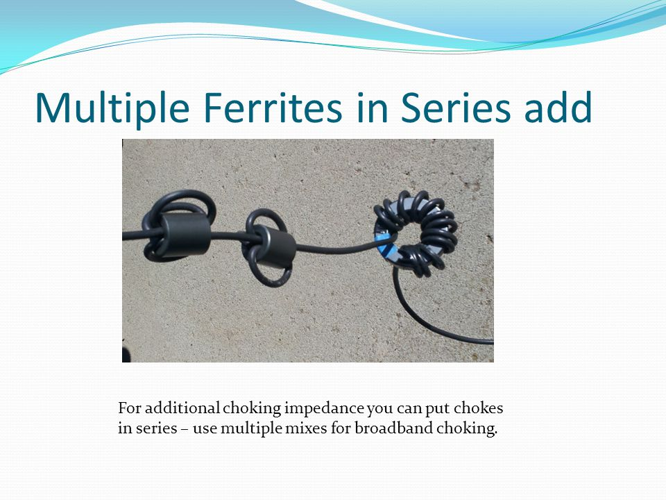 Multiple Ferrites in Series add For additional choking impedance you can put chokes in series – use multiple mixes for broadband choking.
