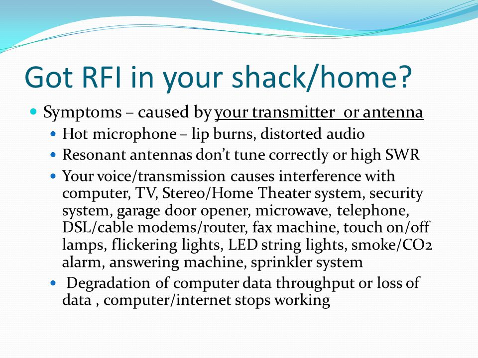 Got RFI in your shack/home? Symptoms – caused by your transmitter or antenna Hot microphone – lip burns, distorted audio Resonant antennas don't tune