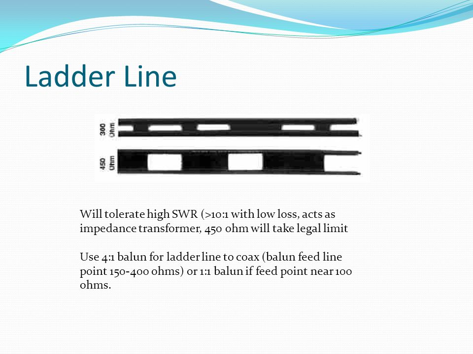 Ladder Line Will tolerate high SWR (>10:1 with low loss, acts as impedance transformer, 450 ohm will take legal limit Use 4:1 balun for ladder line to