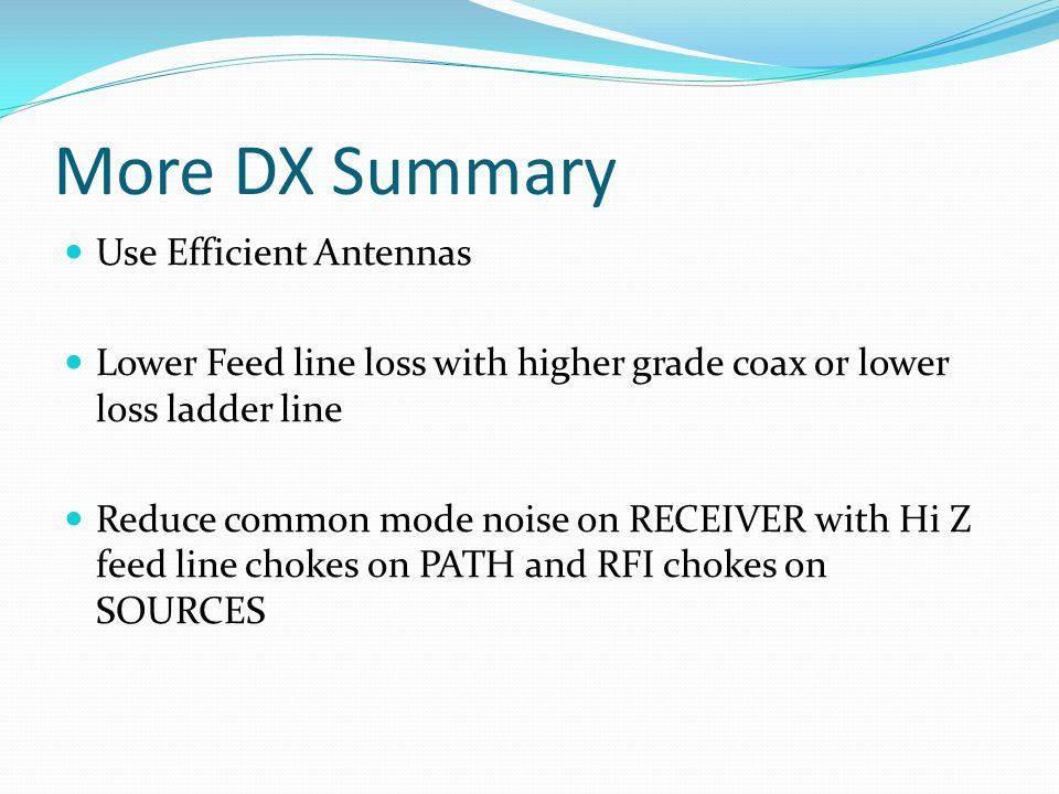 More DX Summary Use Efficient Antennas Lower Feed line loss with higher grade coax or lower loss ladder line Reduce common mode noise on RECEIVER with