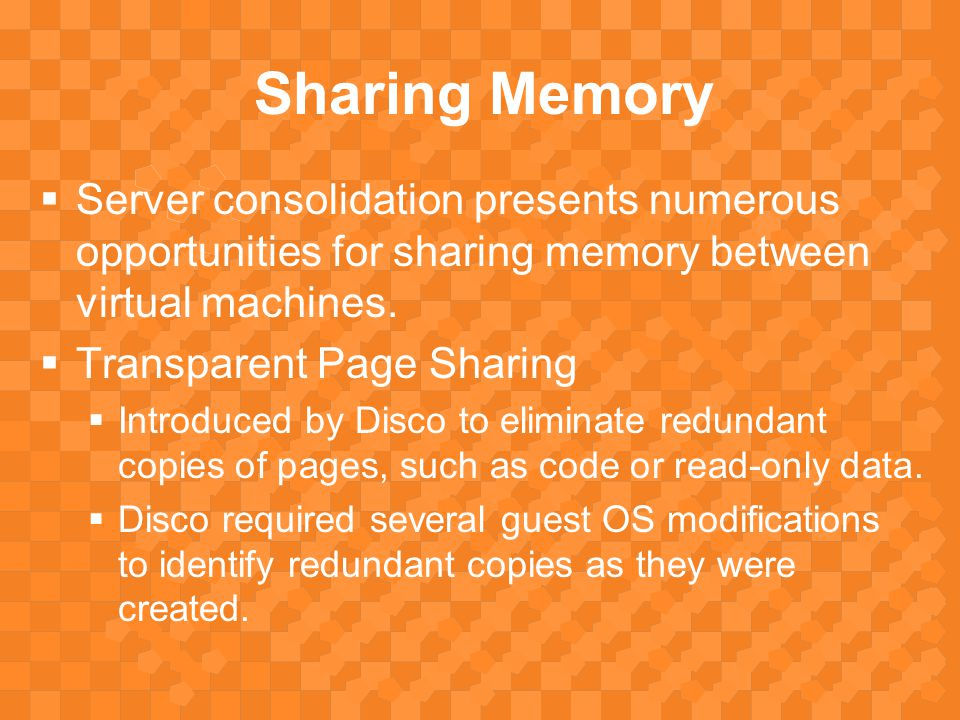 Sharing Memory  Server consolidation presents numerous opportunities for sharing memory between virtual machines.