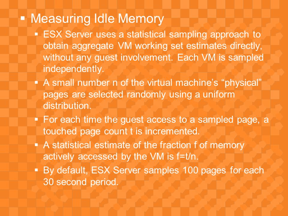  Measuring Idle Memory  ESX Server uses a statistical sampling approach to obtain aggregate VM working set estimates directly, without any guest involvement.